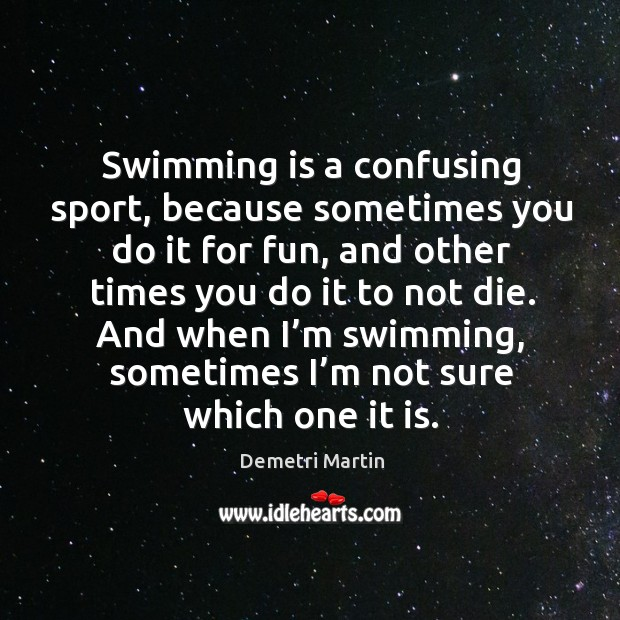 Image, Swimming is a confusing sport, because sometimes you do it for fun, and other times you do it to not die.