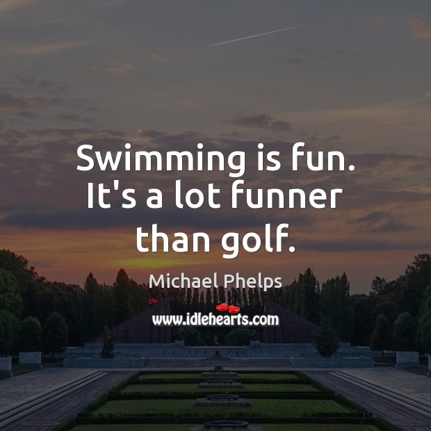 Swimming is fun. It's a lot funner than golf. Michael Phelps Picture Quote