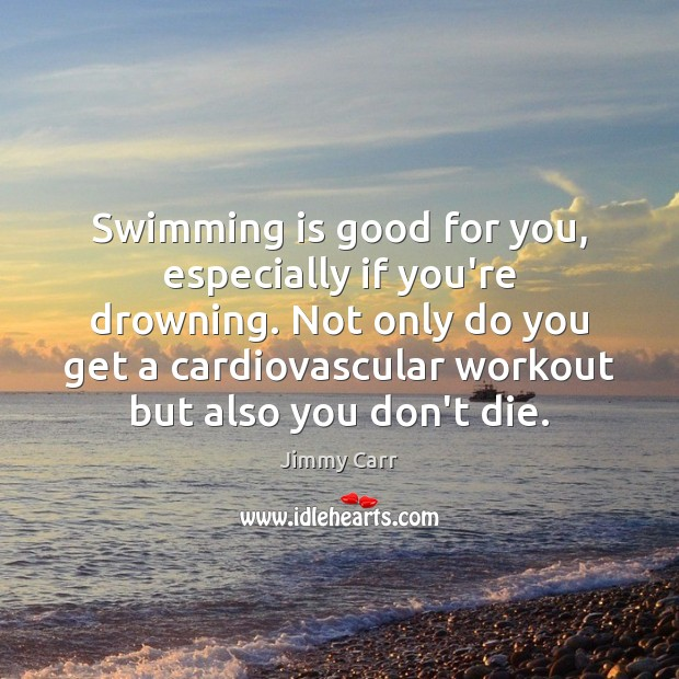 Swimming is good for you, especially if you're drowning. Not only do Image