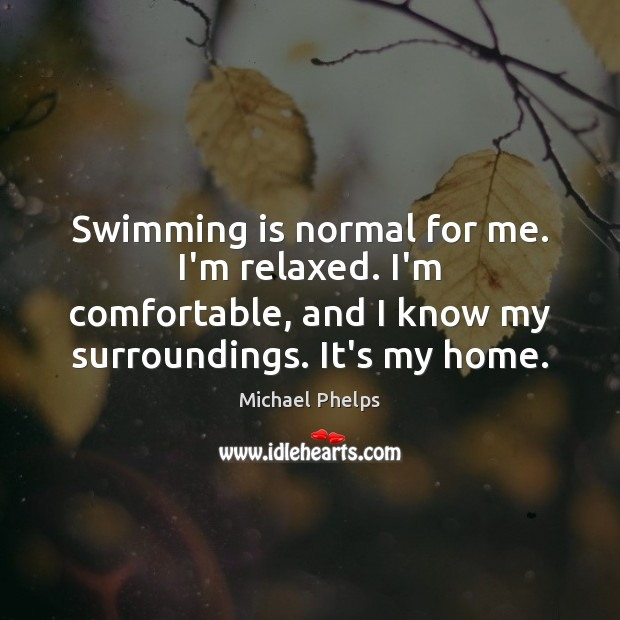 Swimming is normal for me. I'm relaxed. I'm comfortable, and I know Michael Phelps Picture Quote