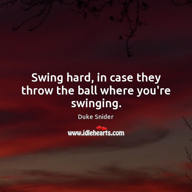 Swing hard, in case they throw the ball where you're swinging. Duke Snider Picture Quote
