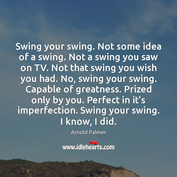 Swing your swing. Not some idea of a swing. Not a swing Imperfection Quotes Image
