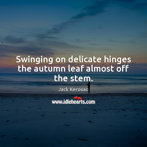 Swinging on delicate hinges the autumn leaf almost off the stem. Jack Kerouac Picture Quote