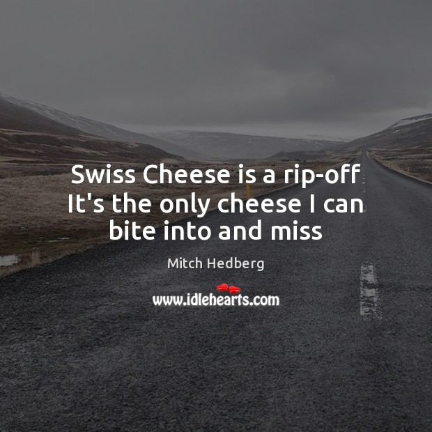 Swiss Cheese is a rip-off It's the only cheese I can bite into and miss Mitch Hedberg Picture Quote