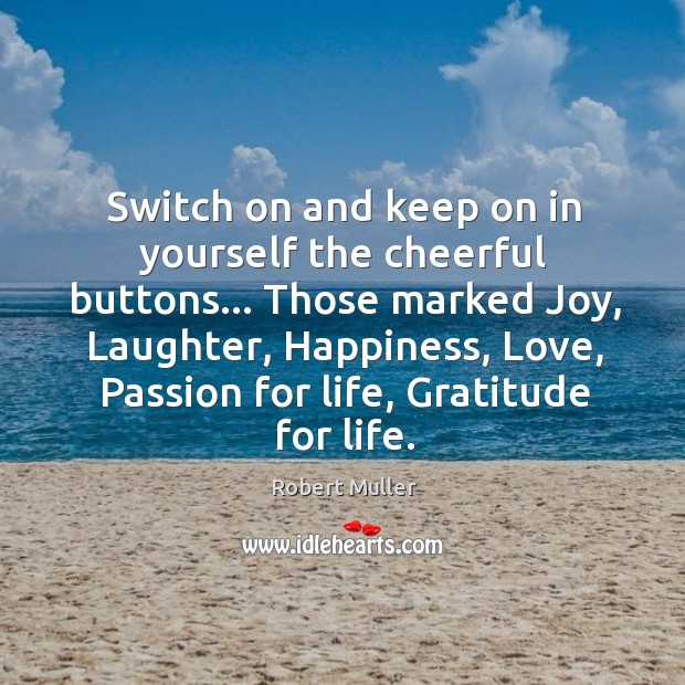 Switch on and keep on in yourself the cheerful buttons… Those marked Robert Muller Picture Quote