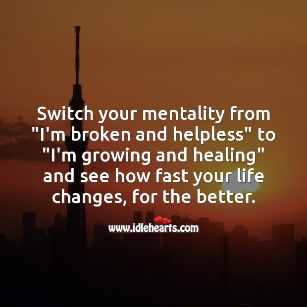 """Switch your mentality from """"I'm broken and helpless"""" to """"I'm growing and healing"""". Inspirational Life Quotes Image"""