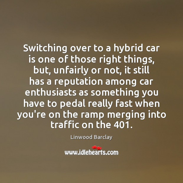Image, Switching over to a hybrid car is one of those right things,
