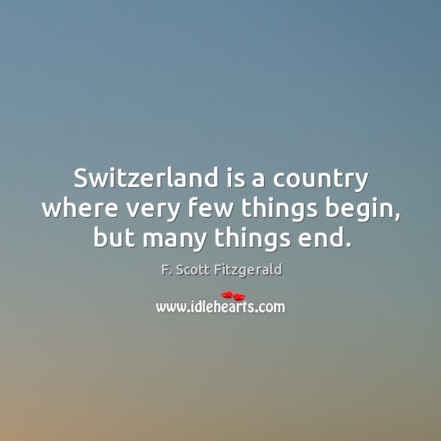 Switzerland is a country where very few things begin, but many things end. Image