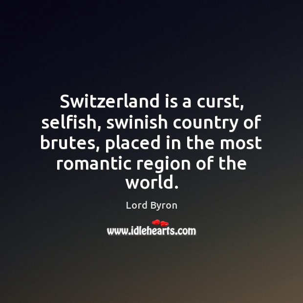 Switzerland is a curst, selfish, swinish country of brutes, placed in the Lord Byron Picture Quote