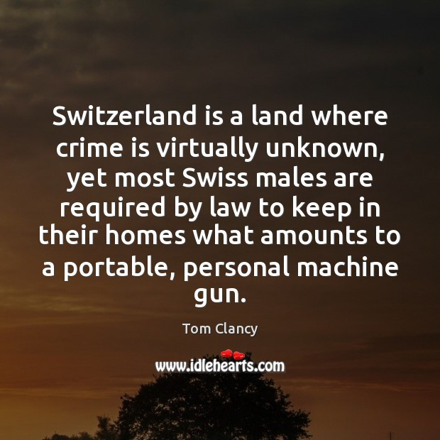 Switzerland is a land where crime is virtually unknown, yet most Swiss Tom Clancy Picture Quote