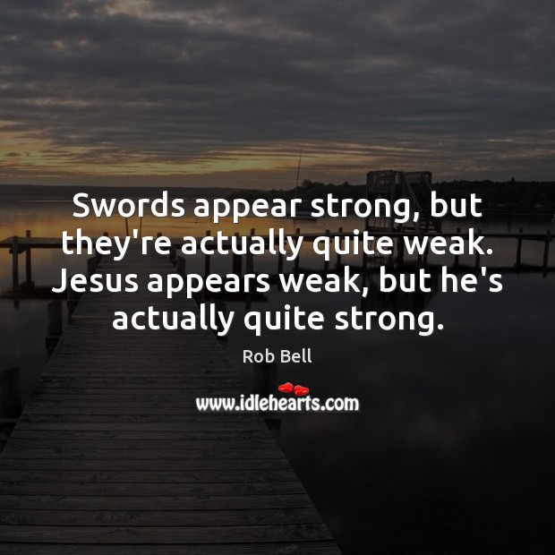 Image, Swords appear strong, but they're actually quite weak. Jesus appears weak, but