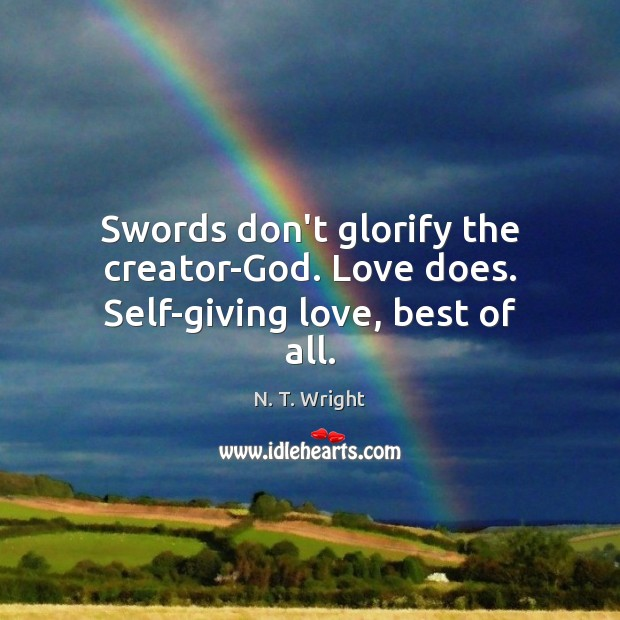 Swords don't glorify the creator-God. Love does. Self-giving love, best of all. Image