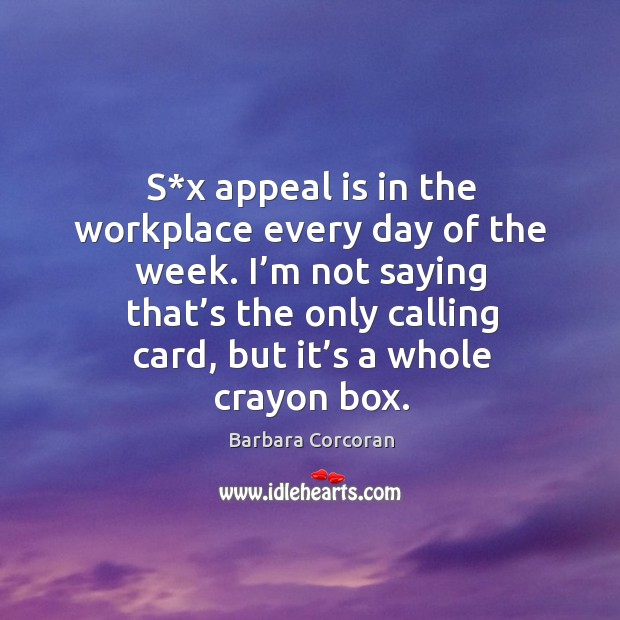 S*x appeal is in the workplace every day of the week. I'm not saying that's the only calling card, but it's a whole crayon box. Image