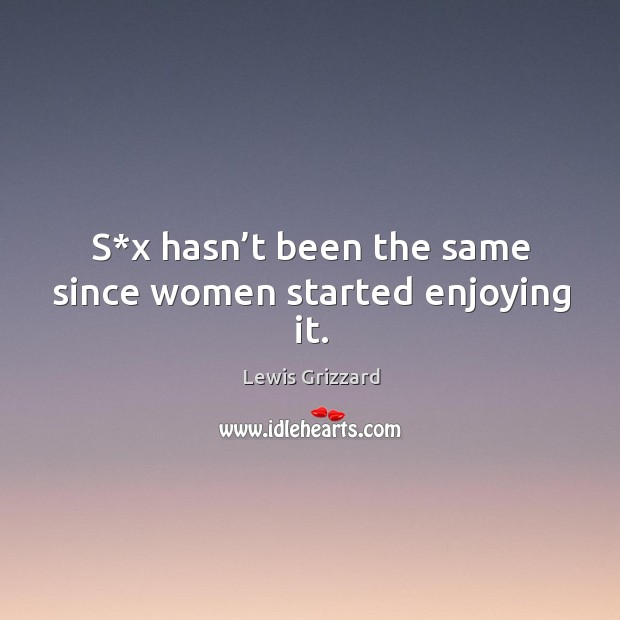 S*x hasn't been the same since women started enjoying it. Lewis Grizzard Picture Quote