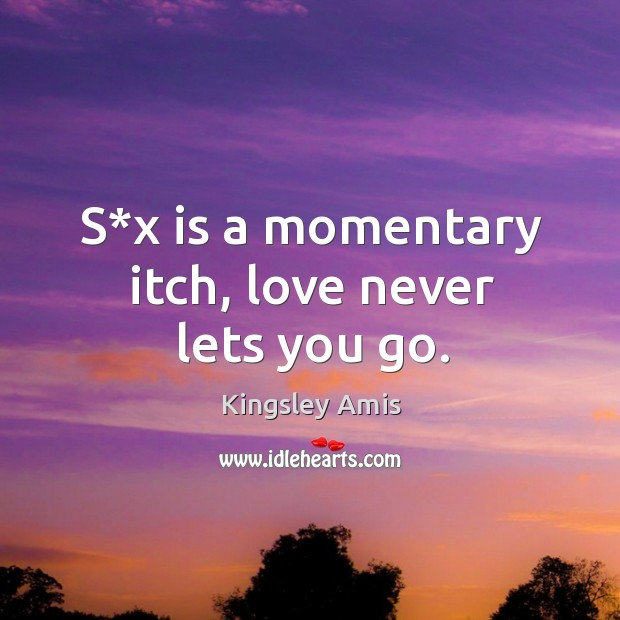 S*x is a momentary itch, love never lets you go. Image