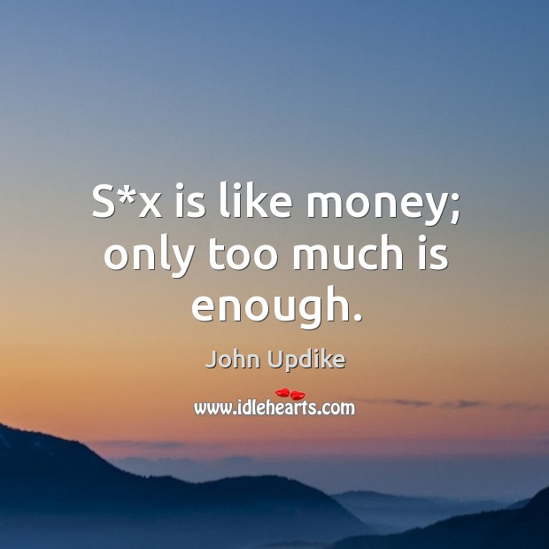S*x is like money; only too much is enough. Image