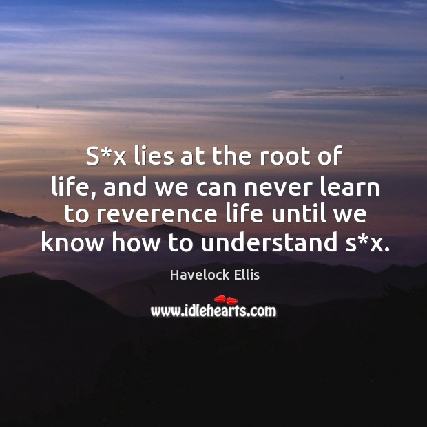 S*x lies at the root of life, and we can never learn to reverence life until we know how to understand s*x. Havelock Ellis Picture Quote