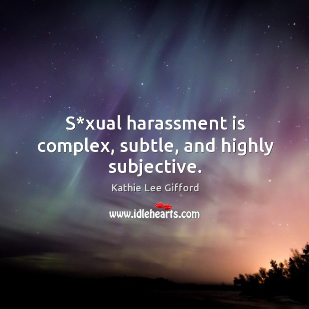 S*xual harassment is complex, subtle, and highly subjective. Kathie Lee Gifford Picture Quote