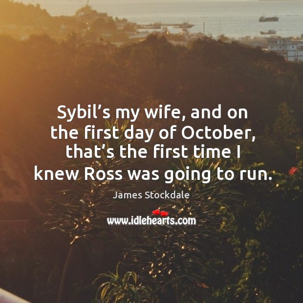 Sybil's my wife, and on the first day of october, that's the first time I knew ross was going to run. James Stockdale Picture Quote