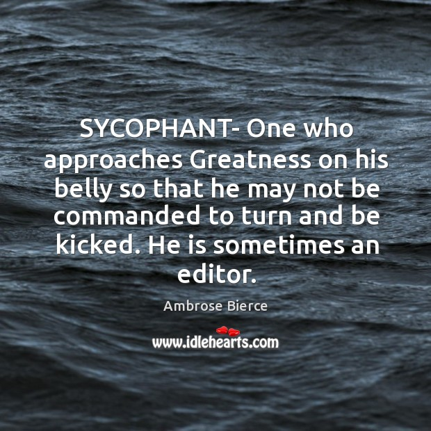 SYCOPHANT- One who approaches Greatness on his belly so that he may Image