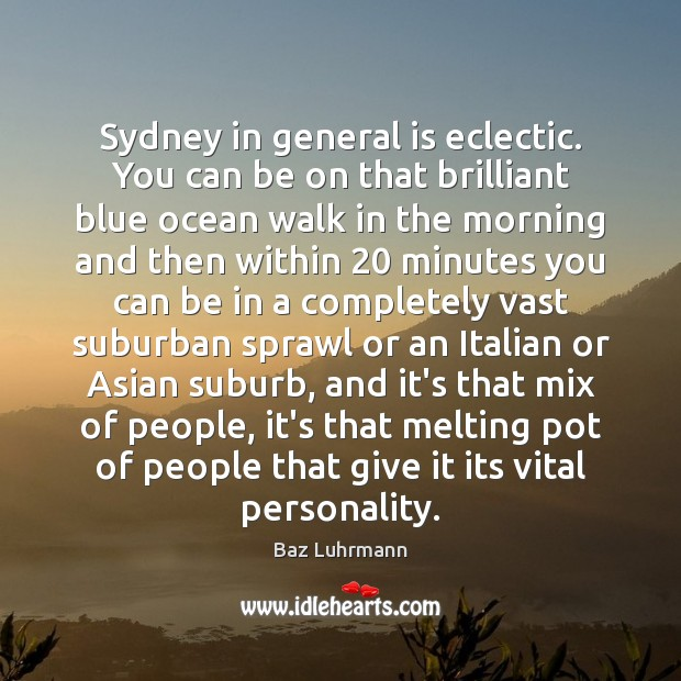 Sydney in general is eclectic. You can be on that brilliant blue Baz Luhrmann Picture Quote