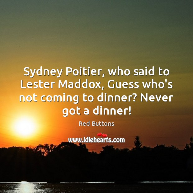 Sydney Poitier, who said to Lester Maddox, Guess who's not coming to Red Buttons Picture Quote