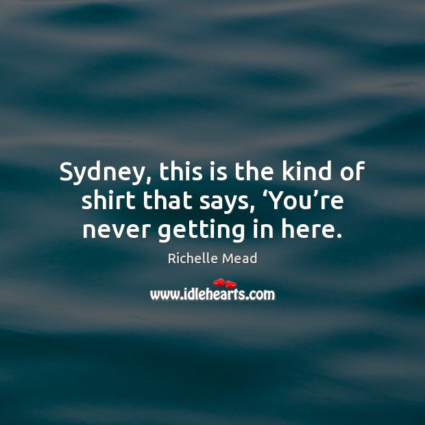 Sydney, this is the kind of shirt that says, 'You're never getting in here. Image