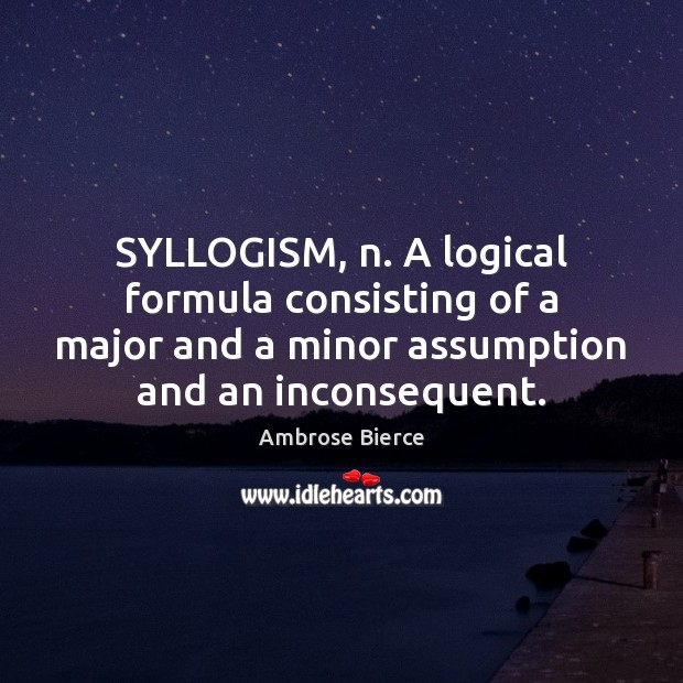 Image, SYLLOGISM, n. A logical formula consisting of a major and a minor