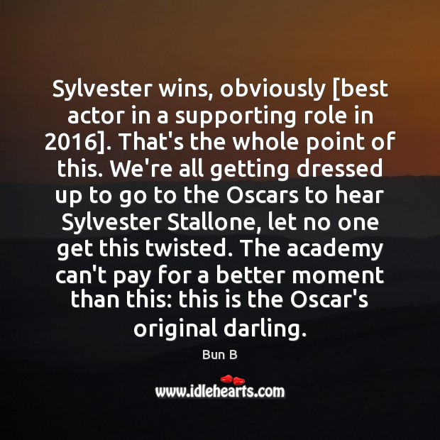 Sylvester wins, obviously [best actor in a supporting role in 2016]. That's the Bun B Picture Quote