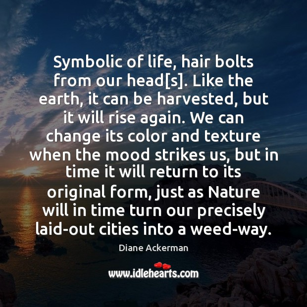 Symbolic of life, hair bolts from our head[s]. Like the earth, Diane Ackerman Picture Quote