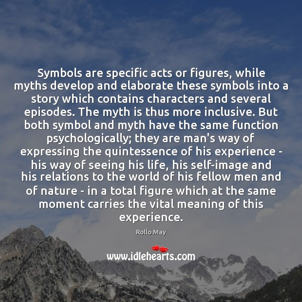 Symbols are specific acts or figures, while myths develop and elaborate these Rollo May Picture Quote
