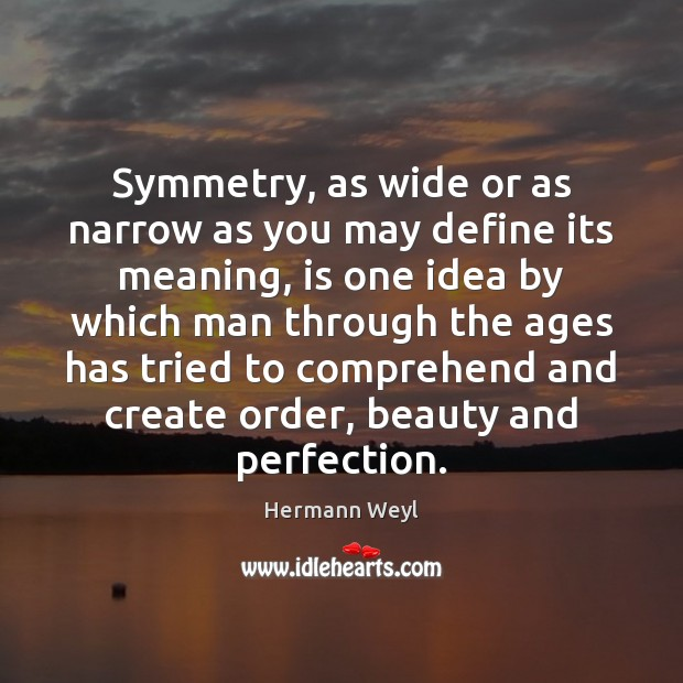 Symmetry, as wide or as narrow as you may define its meaning, Hermann Weyl Picture Quote