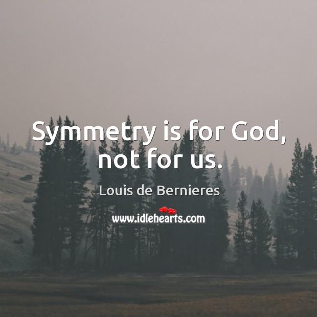 Symmetry is for God, not for us. Louis de Bernieres Picture Quote