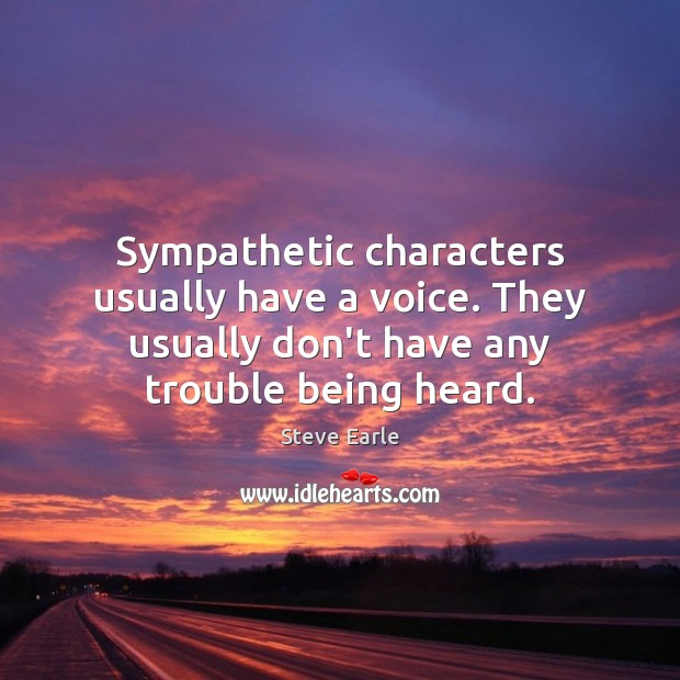Sympathetic characters usually have a voice. They usually don't have any trouble Steve Earle Picture Quote