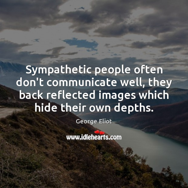 Sympathetic people often don't communicate well, they back reflected images which hide Image