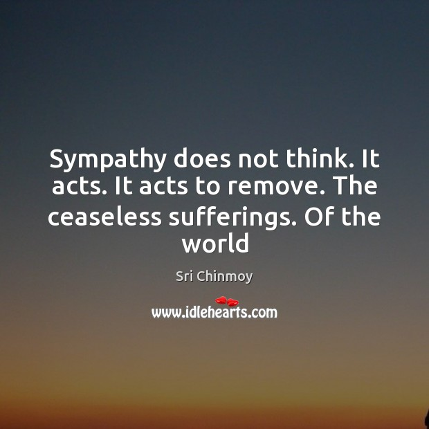 Sympathy does not think. It acts. It acts to remove. The ceaseless Sri Chinmoy Picture Quote