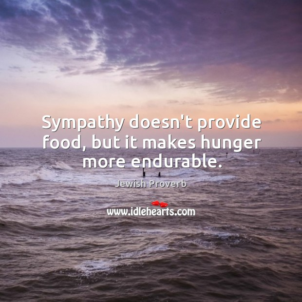 Sympathy doesn't provide food, but it makes hunger more endurable. Jewish Proverbs Image