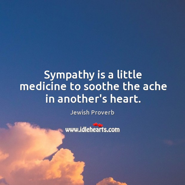 Sympathy is a little medicine to soothe the ache in another's heart. Jewish Proverbs Image