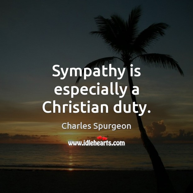 Sympathy is especially a Christian duty. Charles Spurgeon Picture Quote