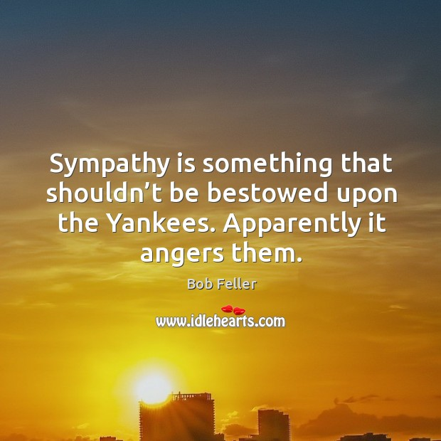 Sympathy is something that shouldn't be bestowed upon the yankees. Apparently it angers them. Image
