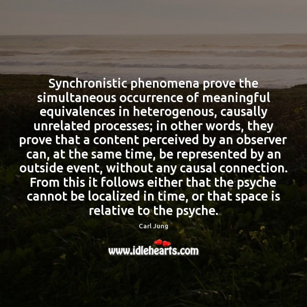 Synchronistic phenomena prove the simultaneous occurrence of meaningful equivalences in heterogenous, causally Carl Jung Picture Quote