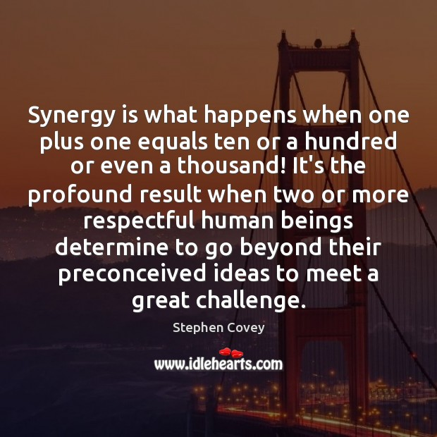 Synergy Is What Happens When One Plus One Equals Ten Or A
