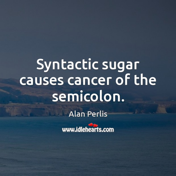 Image, Syntactic sugar causes cancer of the semicolon.