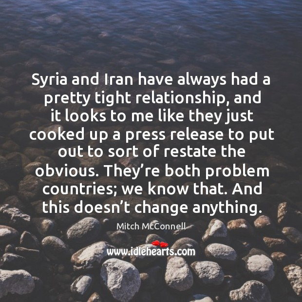 Syria and iran have always had a pretty tight relationship, and it looks to me like Mitch McConnell Picture Quote