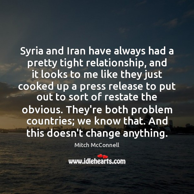 Syria and Iran have always had a pretty tight relationship, and it Mitch McConnell Picture Quote