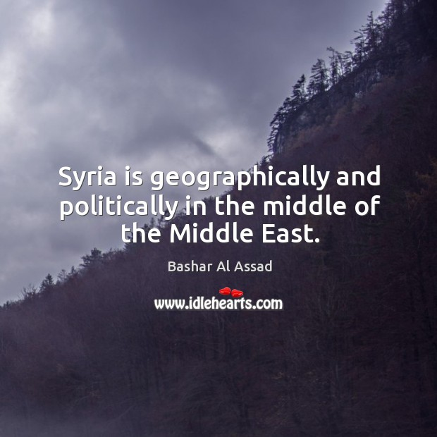 Syria is geographically and politically in the middle of the Middle East. Bashar Al Assad Picture Quote
