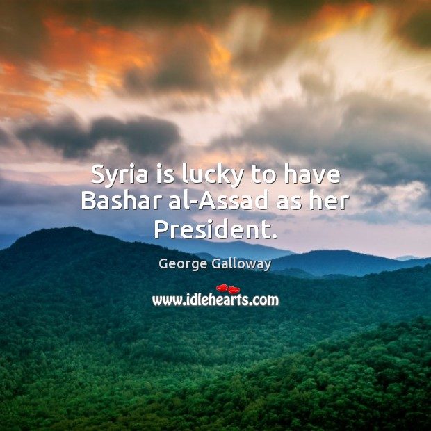 Image, Syria is lucky to have Bashar al-Assad as her President.