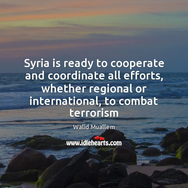 Syria is ready to cooperate and coordinate all efforts, whether regional or Cooperate Quotes Image