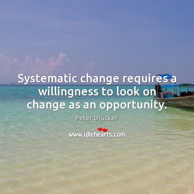 Systematic change requires a willingness to look on change as an opportunity. Peter Drucker Picture Quote