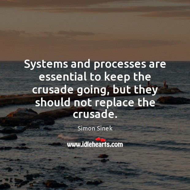 Systems and processes are essential to keep the crusade going, but they Simon Sinek Picture Quote